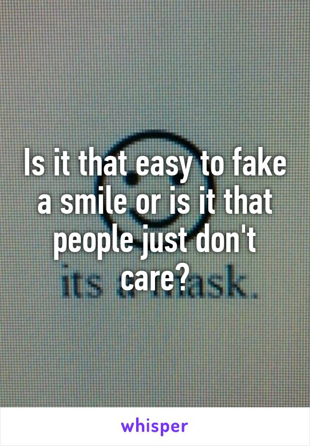 Is it that easy to fake a smile or is it that people just don't care?
