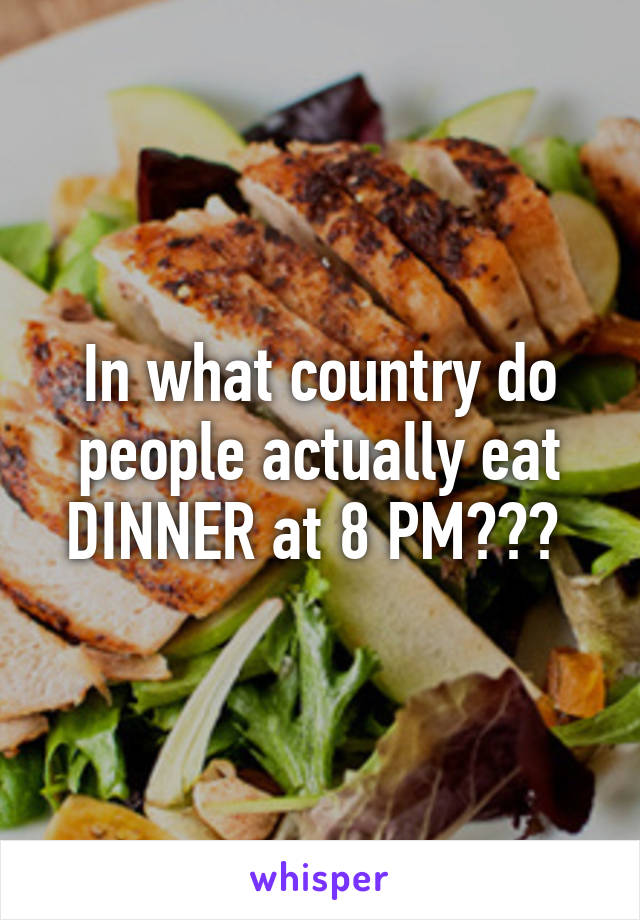 In what country do people actually eat DINNER at 8 PM???