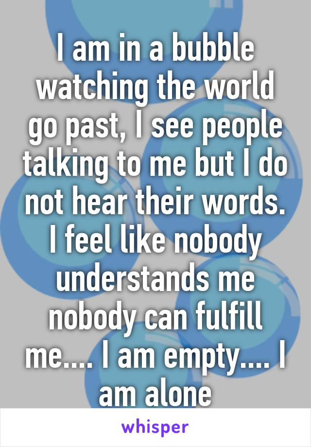 I am in a bubble watching the world go past, I see people talking to me but I do not hear their words. I feel like nobody understands me nobody can fulfill me.... I am empty.... I am alone