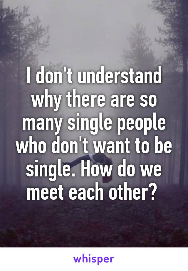 I don't understand why there are so many single people who don't want to be single. How do we meet each other?