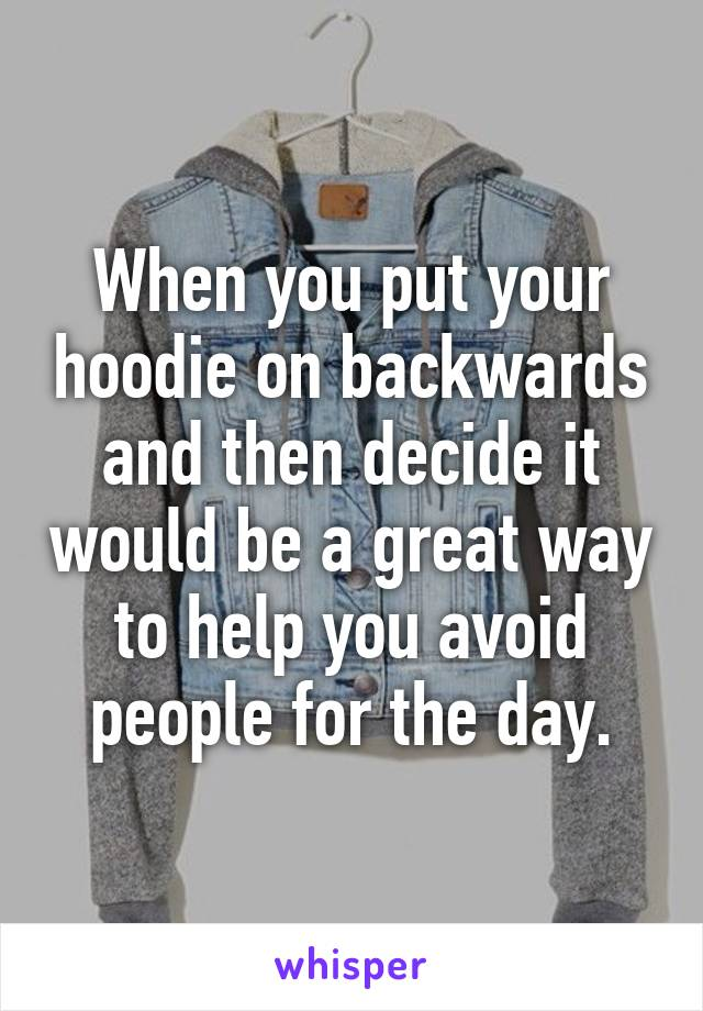 When you put your hoodie on backwards and then decide it would be a great way to help you avoid people for the day.
