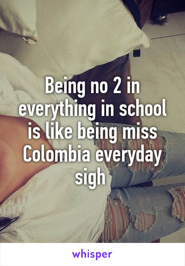 Being no 2 in everything in school is like being miss Colombia everyday sigh