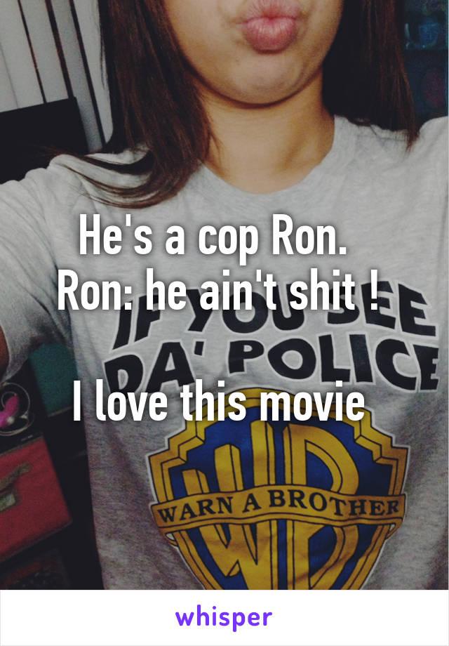 He's a cop Ron.   Ron: he ain't shit !   I love this movie