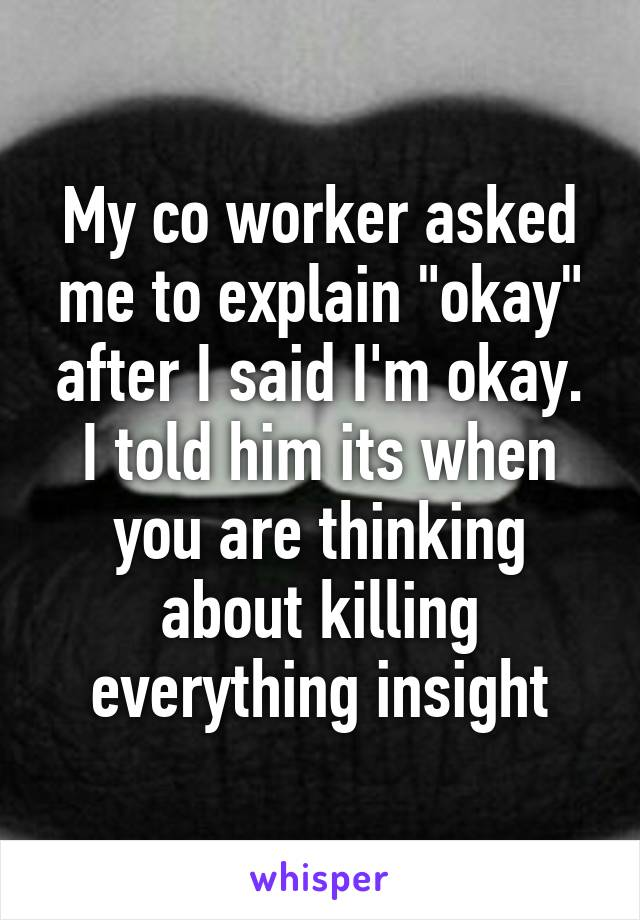 """My co worker asked me to explain """"okay"""" after I said I'm okay. I told him its when you are thinking about killing everything insight"""