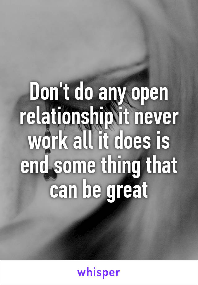 Don't do any open relationship it never work all it does is end some thing that can be great