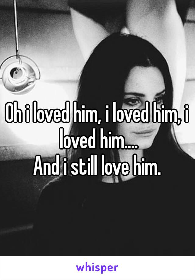 Oh i loved him, i loved him, i loved him.... And i still love him.