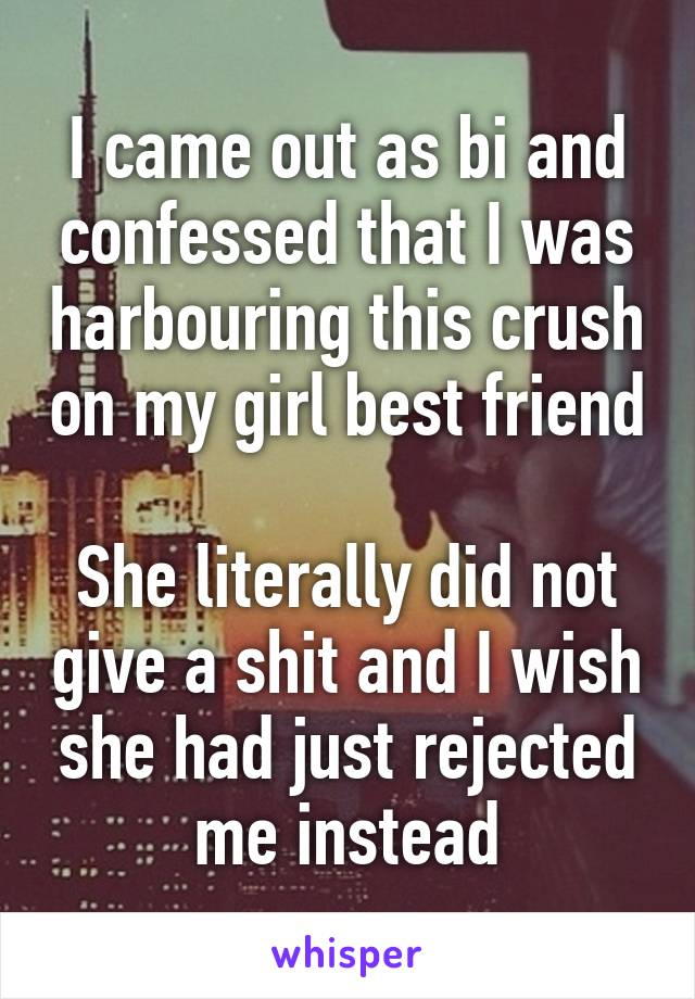 I came out as bi and confessed that I was harbouring this crush on my girl best friend  She literally did not give a shit and I wish she had just rejected me instead