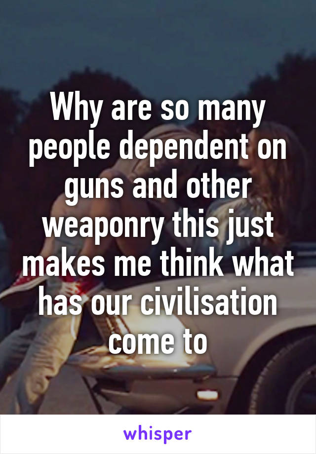 Why are so many people dependent on guns and other weaponry this just makes me think what has our civilisation come to