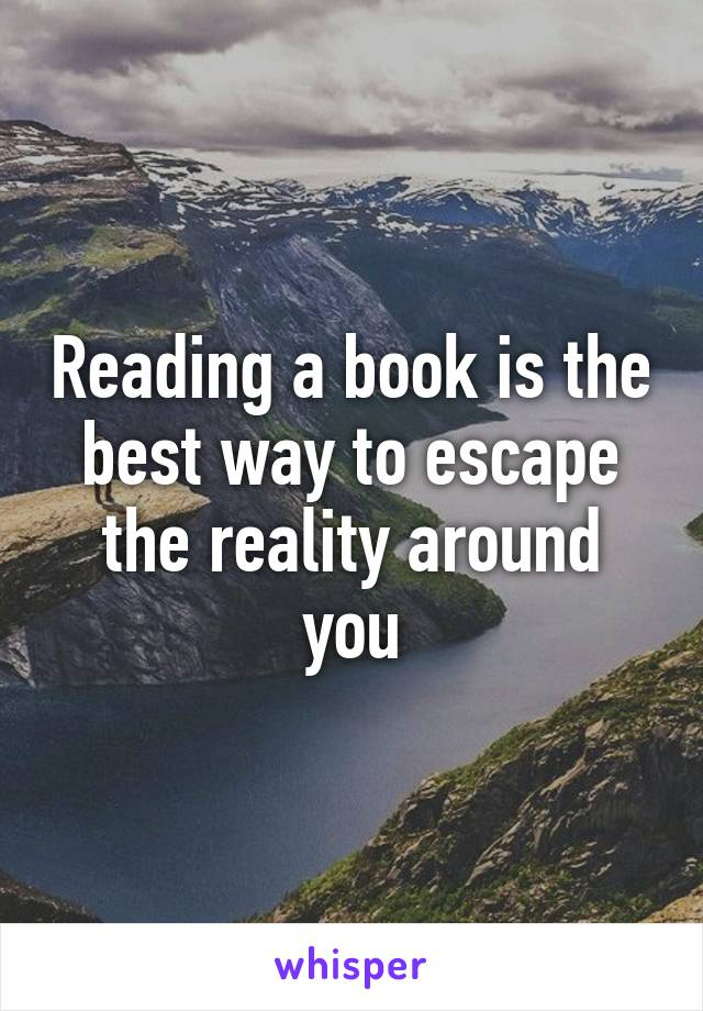 Reading a book is the best way to escape the reality around you