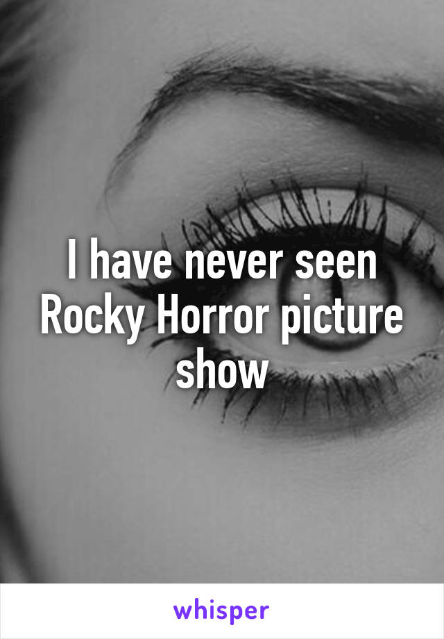 I have never seen Rocky Horror picture show