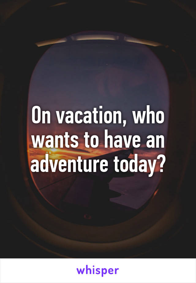 On vacation, who wants to have an adventure today?