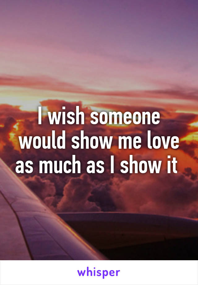 I wish someone would show me love as much as I show it