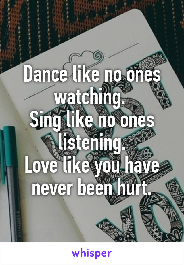 Dance like no ones watching.  Sing like no ones listening. Love like you have never been hurt.