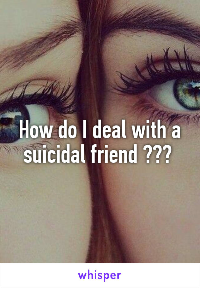How do I deal with a suicidal friend ???