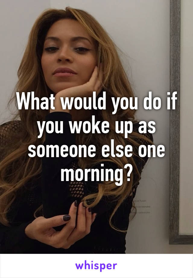 What would you do if you woke up as someone else one morning?