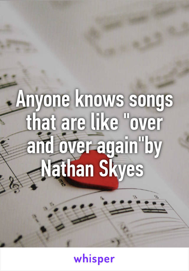 """Anyone knows songs that are like """"over and over again""""by Nathan Skyes"""