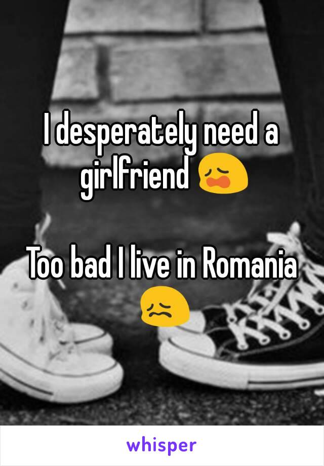 I desperately need a girlfriend 😩  Too bad I live in Romania 😖