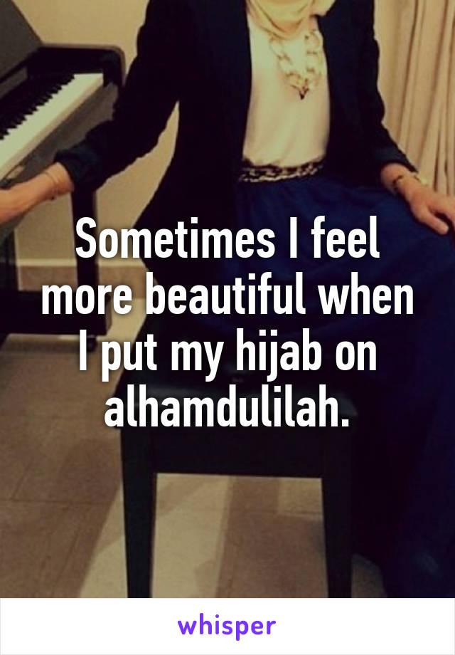 Sometimes I feel more beautiful when I put my hijab on alhamdulilah.