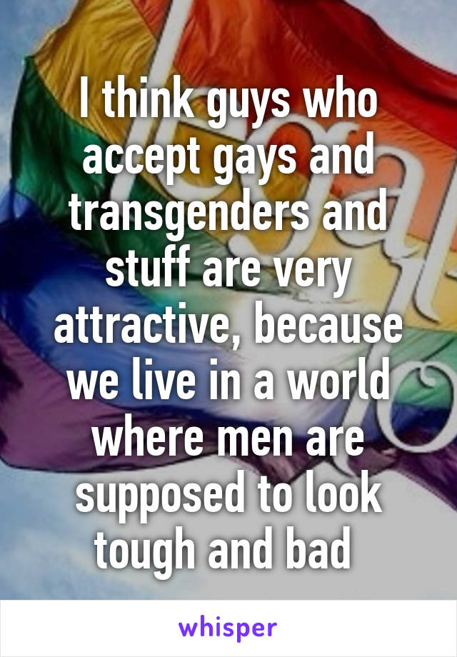 I think guys who accept gays and transgenders and stuff are very attractive, because we live in a world where men are supposed to look tough and bad