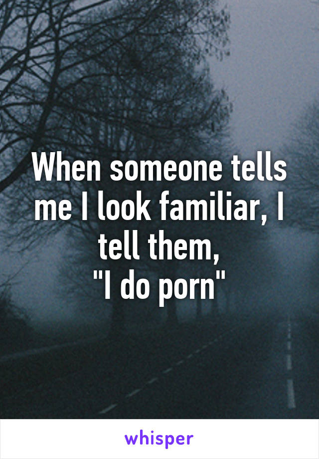 "When someone tells me I look familiar, I tell them, ""I do porn"""
