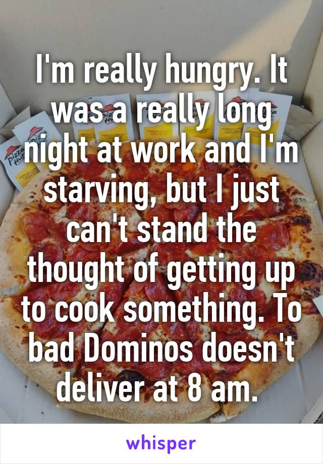I'm really hungry. It was a really long night at work and I'm starving, but I just can't stand the thought of getting up to cook something. To bad Dominos doesn't deliver at 8 am.