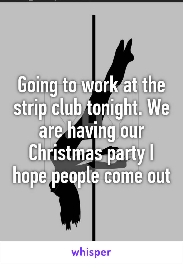 Going to work at the strip club tonight. We are having our Christmas party I hope people come out