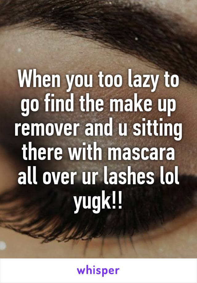 When you too lazy to go find the make up remover and u sitting there with mascara all over ur lashes lol yugk!!