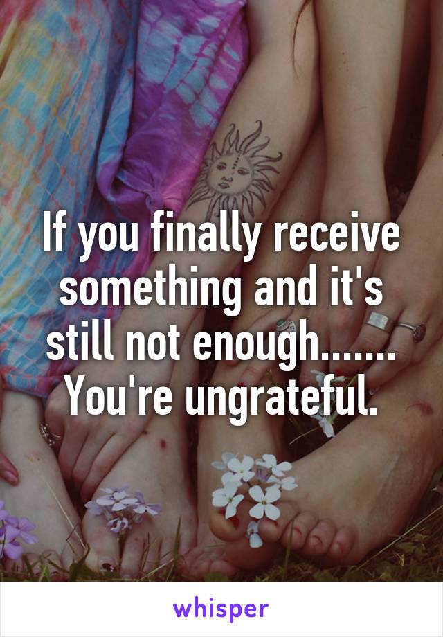 If you finally receive something and it's still not enough....... You're ungrateful.