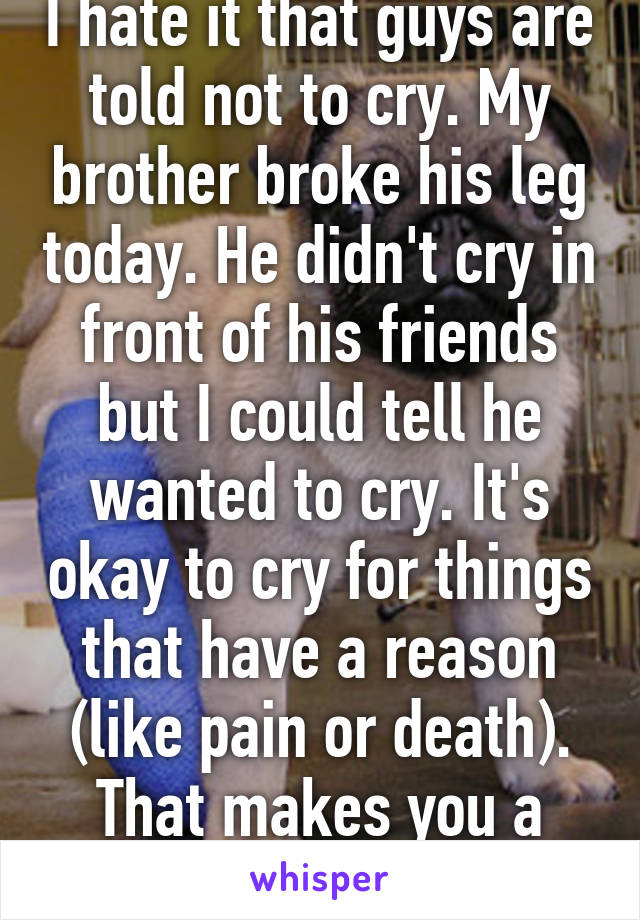 I hate it that guys are told not to cry. My brother broke his leg today. He didn't cry in front of his friends but I could tell he wanted to cry. It's okay to cry for things that have a reason (like pain or death). That makes you a man.