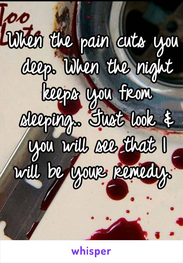 When the pain cuts you deep. When the night keeps you from sleeping.. Just look & you will see that I will be your remedy.