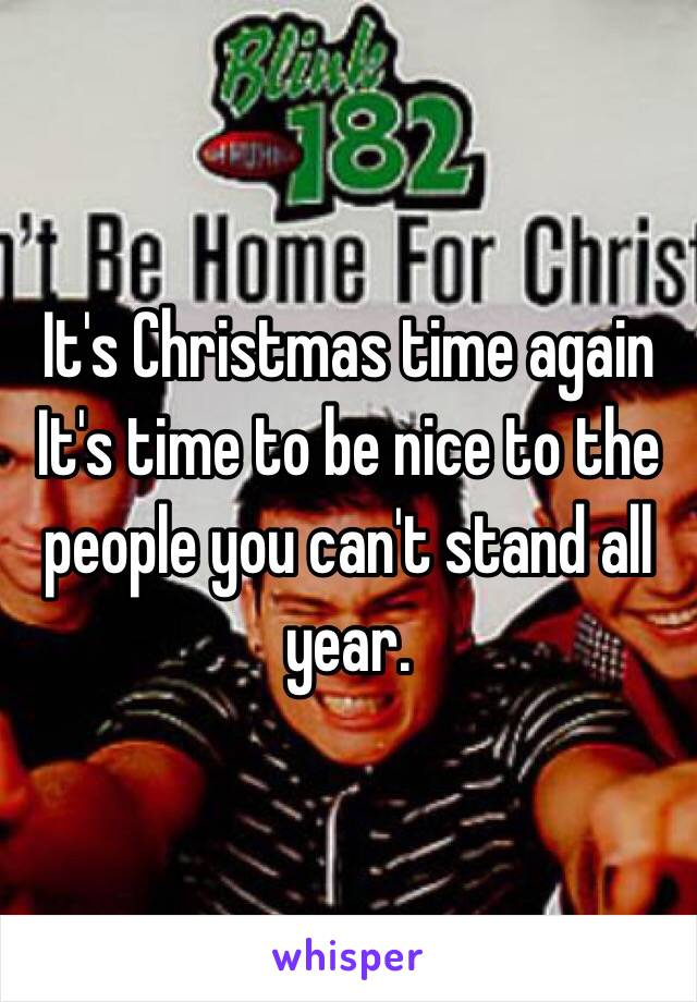 It's Christmas time again It's time to be nice to the people you can't stand all year.
