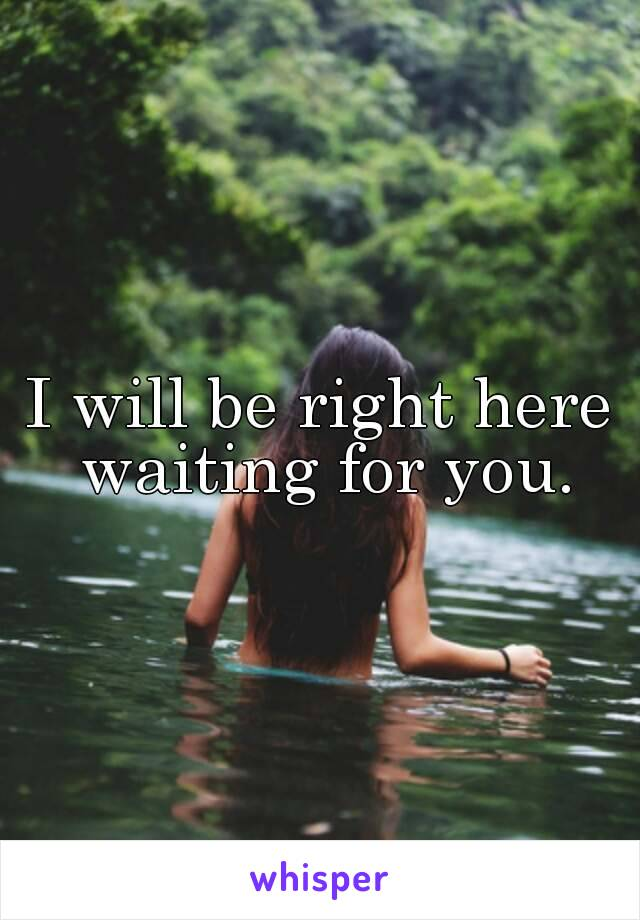 I will be right here waiting for you.