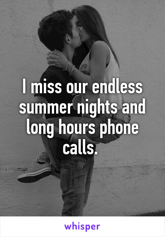 I miss our endless summer nights and long hours phone calls.