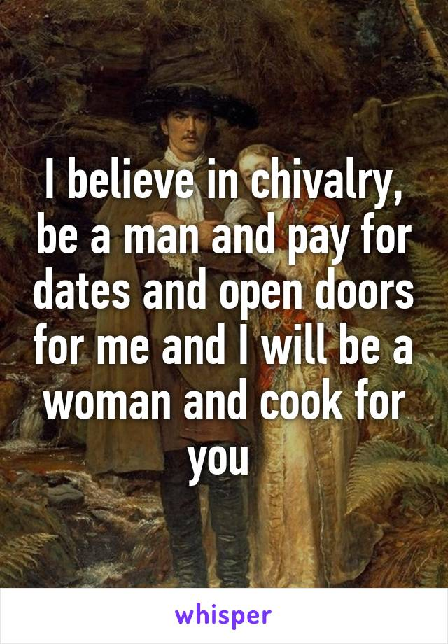 I believe in chivalry, be a man and pay for dates and open doors for me and I will be a woman and cook for you