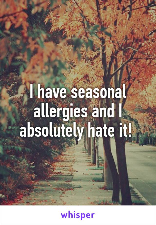 I have seasonal allergies and I absolutely hate it!