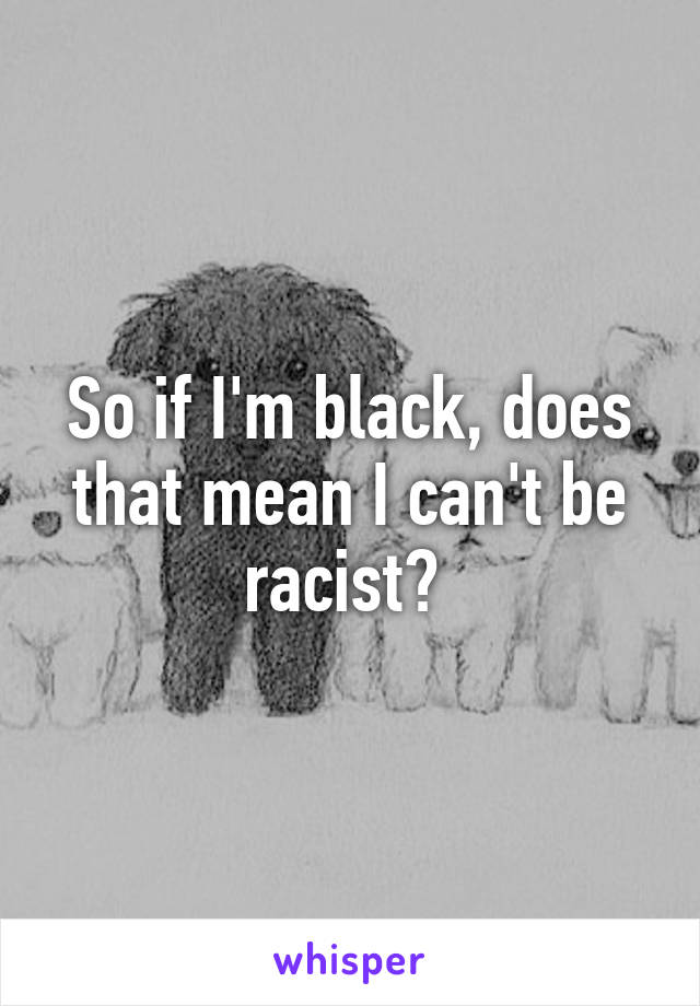 So if I'm black, does that mean I can't be racist?