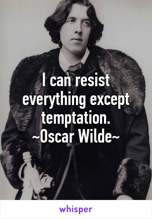 I can resist everything except temptation. ~Oscar Wilde~