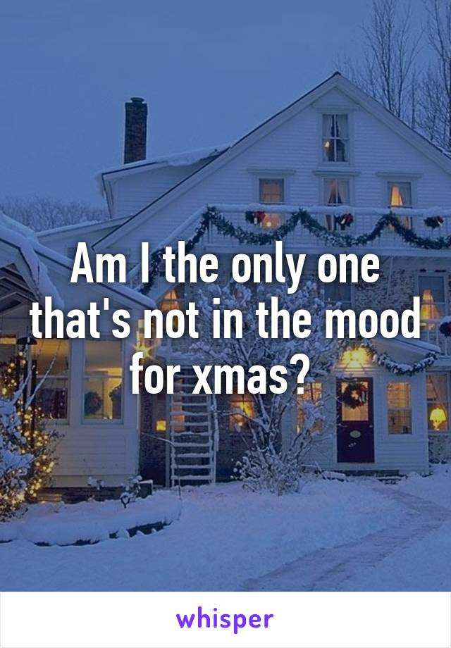 Am I the only one that's not in the mood for xmas?