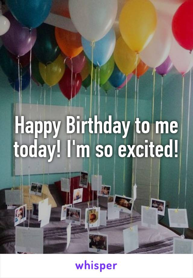 Happy Birthday to me today! I'm so excited!