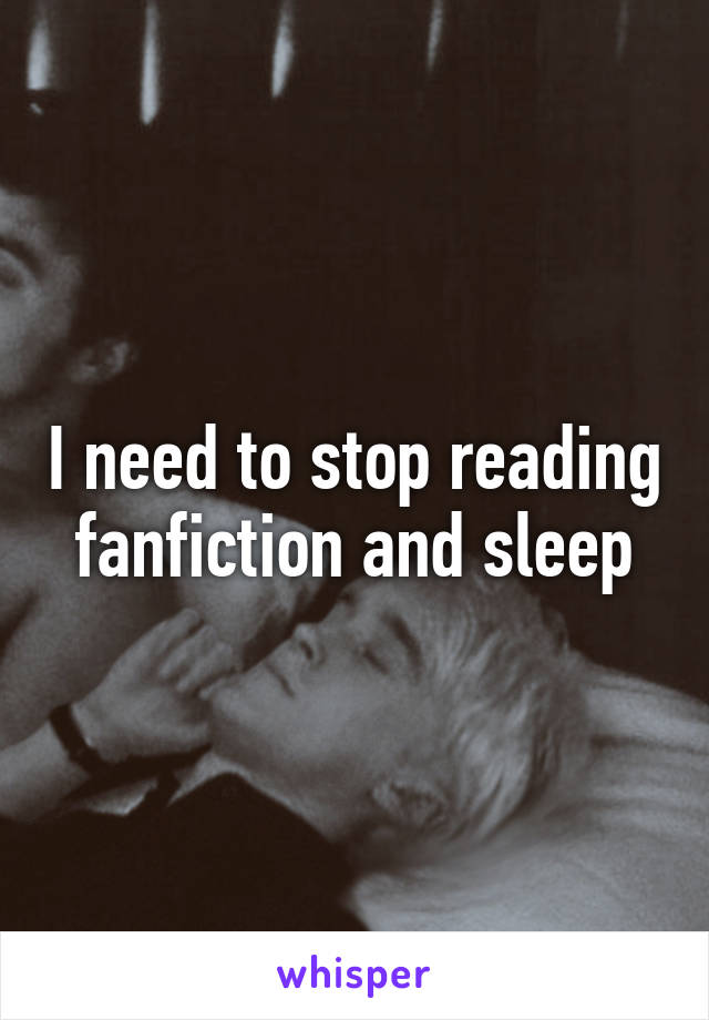 I need to stop reading fanfiction and sleep