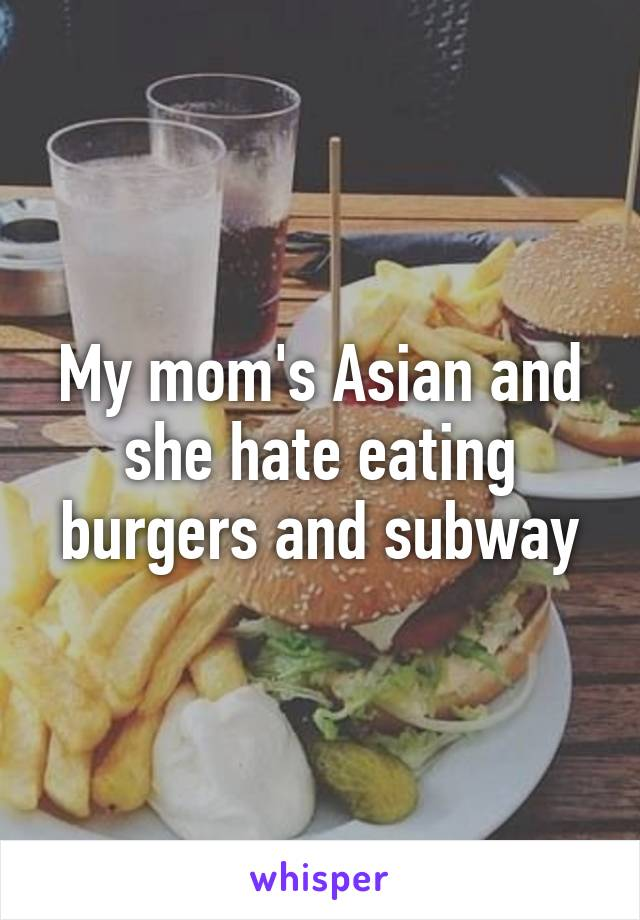 My mom's Asian and she hate eating burgers and subway