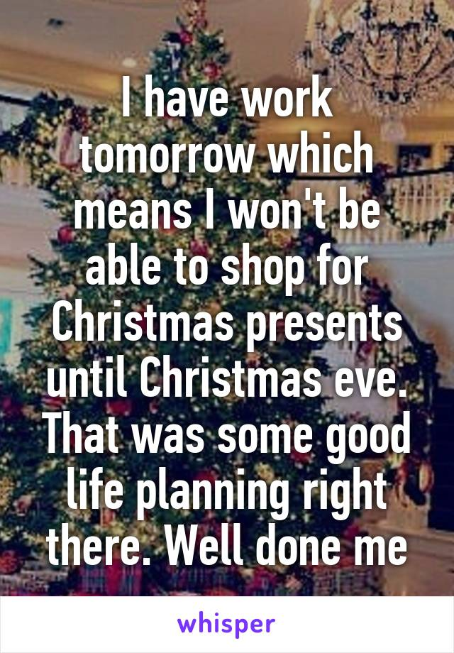 I have work tomorrow which means I won't be able to shop for Christmas presents until Christmas eve. That was some good life planning right there. Well done me