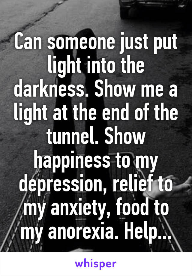 Can someone just put light into the darkness. Show me a light at the end of the tunnel. Show happiness to my depression, relief to my anxiety, food to my anorexia. Help...