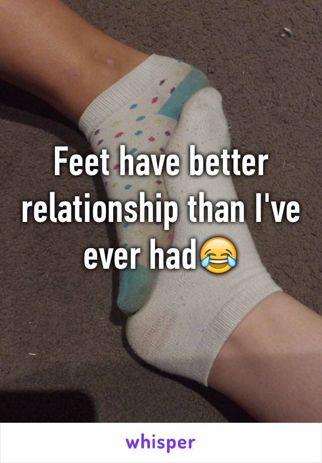 Feet have better relationship than I've ever had😂