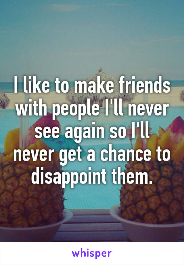 I like to make friends with people I'll never see again so I'll never get a chance to disappoint them.