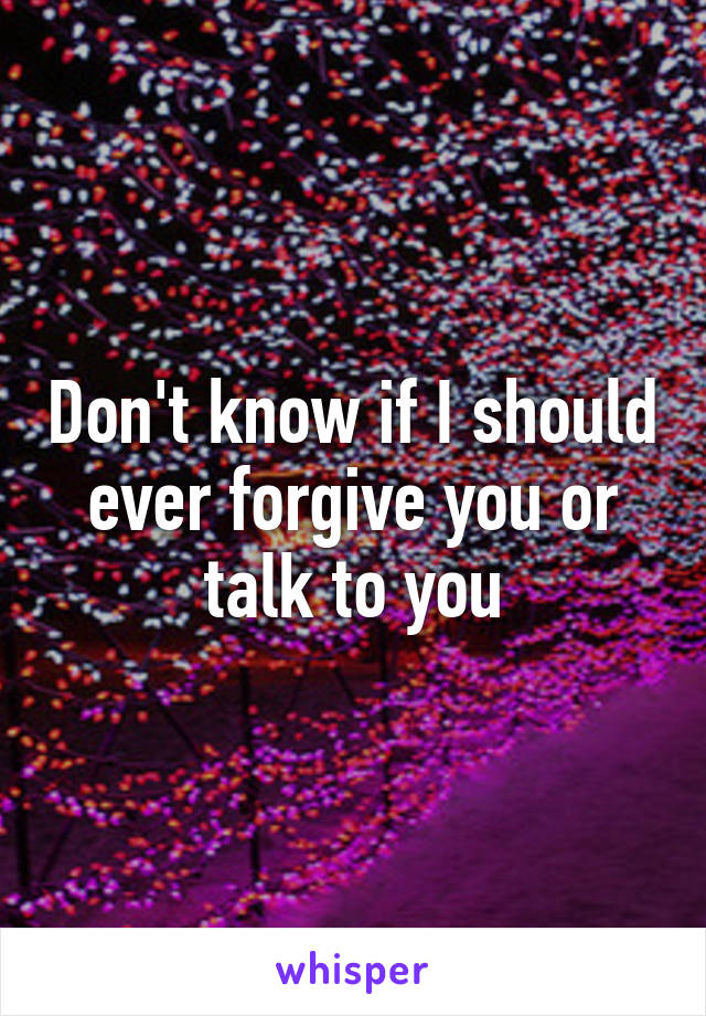 Don't know if I should ever forgive you or talk to you