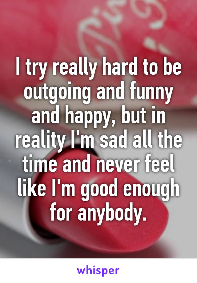 I try really hard to be outgoing and funny and happy, but in reality I'm sad all the time and never feel like I'm good enough for anybody.