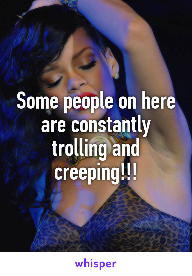 Some people on here are constantly trolling and creeping!!!