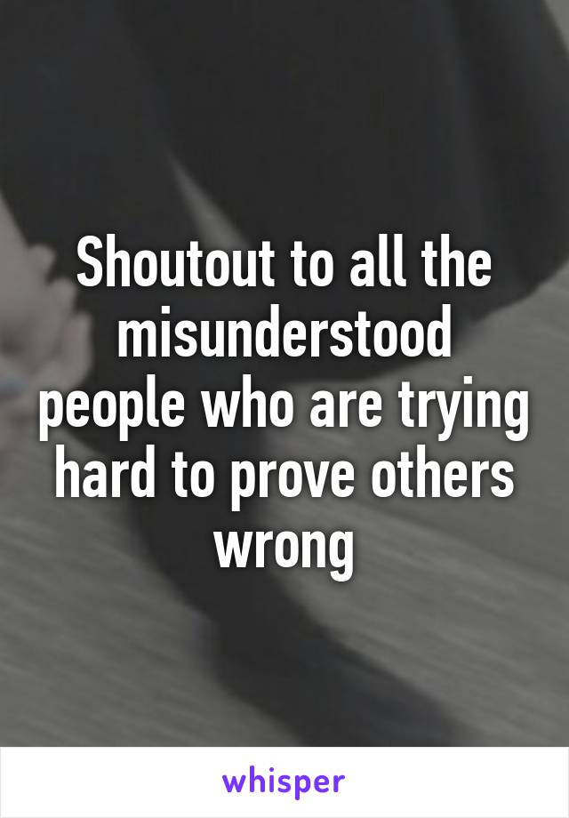 Shoutout to all the misunderstood people who are trying hard to prove others wrong