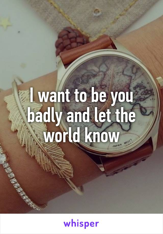 I want to be you badly and let the world know